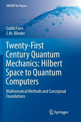Twenty-First Century Quantum Mechanics: Hilbert Space to Quantum Computers: Mathematical Methods and Conceptual Foundations - Fano, Guido, and Blinder, S M