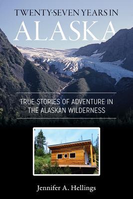Twenty-Seven Years in Alaska: True Stories of Adventure in the Alaskan Wilderness - Hellings, Jennifer