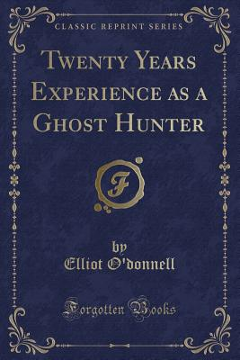 Twenty Years Experience as a Ghost Hunter (Classic Reprint) - O'Donnell, Elliot