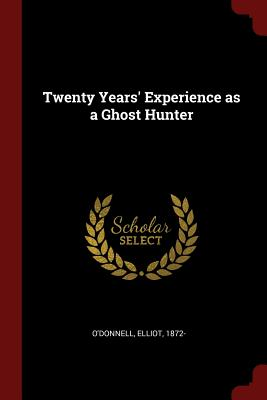 Twenty Years' Experience as a Ghost Hunter - O'Donnell, Elliot