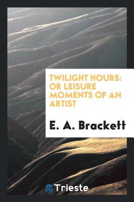 Twilight Hours: Or Leisure Moments of an Artist - Brackett, E a