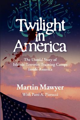 Twilight in America: The Untold Story of Islamic Terrorist Training Camps Inside America - Mawyer, Martin, and Pierucci, Patti