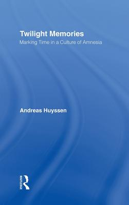 Twilight Memories: Marking Time in a Culture of Amnesia - Huyssen, Andreas, Professor