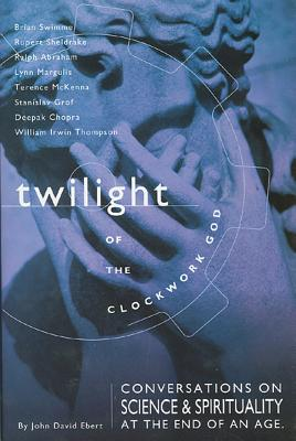 Twilight of the Clockwork God: Conversations on Science and Spirituality at the End of an Age - Ebert, John David