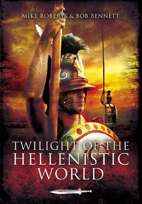 Twilight of the Hellenistic World - Roberts, Mike, and Bennett, Bob