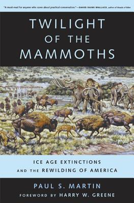 Twilight of the Mammoths: Ice Age Extinctions and the Rewilding of America - Martin, Paul S