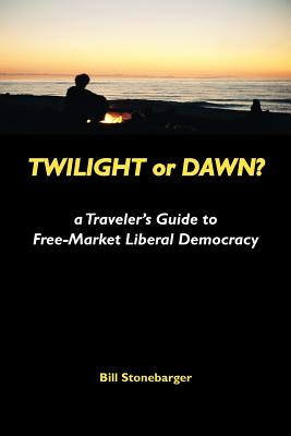 Twilight or Dawn?: A Traveler's Guide to Free-Market Liberal Democracy - Stonebarger, Bill