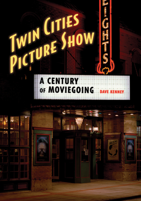 Twin Cities Picture Show: A Century of Moviegoing - Kenney, Dave