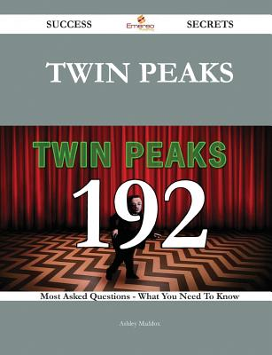 Twin Peaks 192 Success Secrets - 192 Most Asked Questions on Twin Peaks - What You Need to Know - Maddox, Ashley