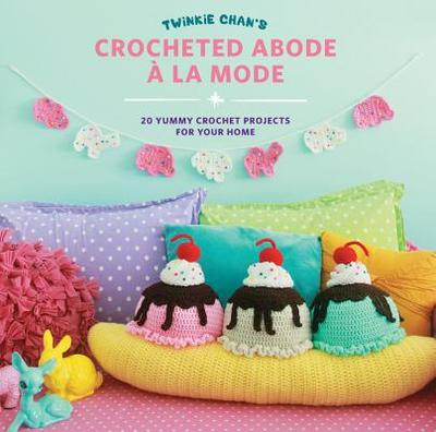 Twinkie Chan's Crocheted Abode a la Mode: 20 Yummy Crochet Projects for Your Home - Chan, Twinkie