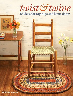 Twist & Twine: 18 Ideas for Rag Rugs and Home Decor - Irwin, Bobbie