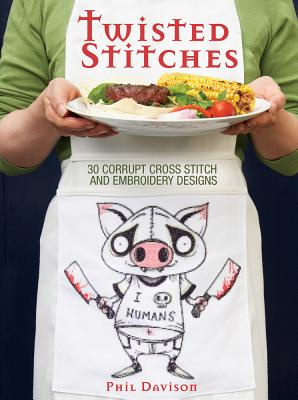 Twisted Stitches: 30 Corrupt Cross Stitch and Embroidery Designs - Davison, Phil
