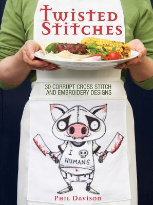 Twisted Stitches: 30 Corrupt Cross Stitch and Embroidery Designs - Davison, Phil