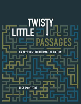 Twisty Little Passages: An Approach to Interactive Fiction - Montfort, Nick