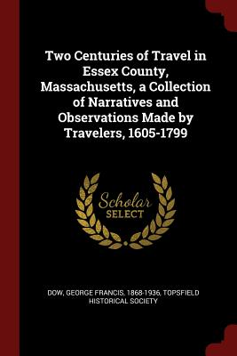 Two Centuries of Travel in Essex County, Massachusetts, a Collection of Narratives and Observations Made by Travelers, 1605-1799 - Dow, George Francis