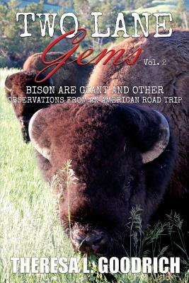 Two Lane Gems, Vol. 2: Bison are Giant and Other Observations from an American Road Trip - Goodrich, Theresa L
