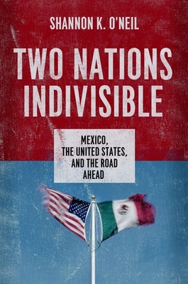 Two Nations Indivisible: Mexico, the United States, and the Road Ahead - O'Neil, Shannon K