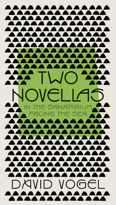 Two Novellas: In the Sanatorium and Facing the Sea - Vogel, David, and Simpson, Philip (Translated by), and Silverstone, Daniel (Translated by)