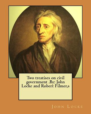 Two Treatises on Civil Government .by: John Locke and Robert Filmer, S - Locke, John