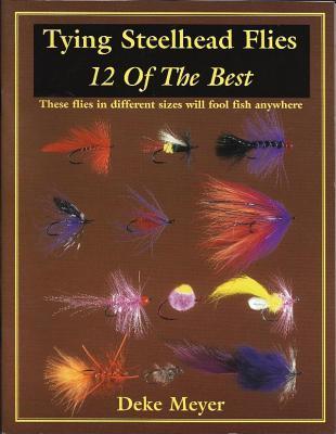 Tying Steelhead Flies: 12 of the Best - Meyer, Deke