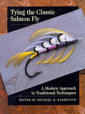 Tying the Classic Salmon Fly: A Modern Approach to Traditional Techniques - Radencich, Michael D (Editor)