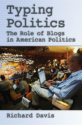 Typing Politics: The Role of Blogs in American Politics - Davis, Richard