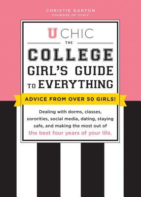 U Chic: The College Girl's Guide to Everything: Dealing with Dorms, Classes, Sororities, Social Media, Dating, Staying Safe, and Making the Most Out of the Best Four Years of Your Life - Garton, Christie