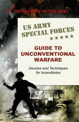 U.S. Army Special Forces Guide to Unconventional Warfare: Devices and Techniques for Incendiaries - Army