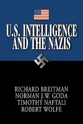 U.S. Intelligence and the Nazis - Goda, Norman J W, and Naftali, Timothy, and Wolfe, Robert