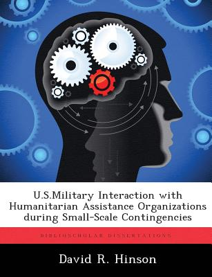 U.S.Military Interaction with Humanitarian Assistance Organizations During Small-Scale Contingencies - Hinson, David R