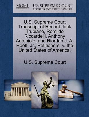 U.S. Supreme Court Transcript of Record Jack Trupiano, Romildo Riccardelli, Anthony Antoniole, and Riordan J. A. Roett, JR., Petitioners, V. the United States of America. - U S Supreme Court (Creator)