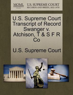 U.S. Supreme Court Transcript of Record Swanger V. Atchison, T & S F R Co - U S Supreme Court (Creator)