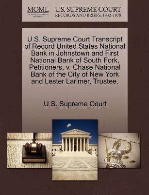 U.S. Supreme Court Transcript of Record United States National Bank in Johnstown and First National Bank of South Fork, Petitioners, V. Chase National Bank of the City of New York and Lester Larimer, Trustee. - U S Supreme Court (Creator)