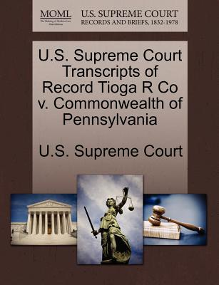 U.S. Supreme Court Transcripts of Record Tioga R Co V. Commonwealth of Pennsylvania - U S Supreme Court (Creator)