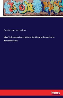 Uber Technisches in Der Malerei Der Alten, Insbesondere in Deren Enkaustik - Donner Von Richter, Otto