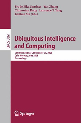 Ubiquitous Intelligence and Computing: 5th International Conference, UIC 2008 Oslo, Norway, June 23-25, 2008 Proceedings - Sandnes, Frode Eika (Editor), and Zhang, Yan (Editor), and Rong, Chunming (Editor)
