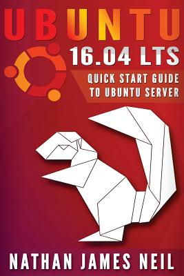 Ubuntu 16.04 Lts: Quick Start Guide to Ubuntu Server - Neil, MR Nathan J