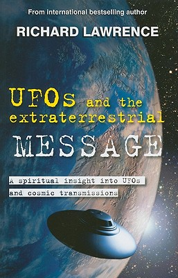 UFOs and the Extraterrestrial Message: A Spiritual Insight Into UFOs and Extraterrestrial Transmissions - Lawrence, Richard, Dr.