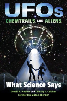 Ufos, Chemtrails, and Aliens: What Science Says - Prothero, Donald R, and Callahan, Timothy D, and Shermer, Michael (Foreword by)