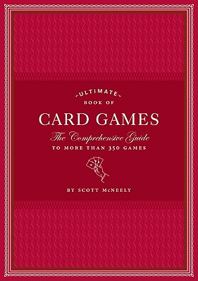 Ultimate Book of Card Games: The Comprehensive Guide to More Than 350 Games - McNeely, Scott