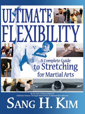 Ultimate Flexibility: A Complete Guide to Stretching for Martial Arts - Kim, Sang H