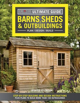 Ultimate Guide: Barns, Sheds & Outbuildings, Updated 4th Edition: Step-By-Step Building and Design Instructions Plus Plans to Build More Than 100 Outbuildings - Editors of Creative Homeowner