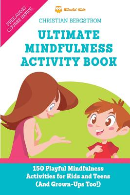 Ultimate Mindfulness Activity Book: 150 Playful Mindfulness Activities for Kids and Teens (and Grown-Ups too!) - Bergstrom, Christian