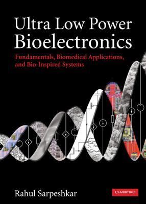 Ultra Low Power Bioelectronics: Fundamentals, Biomedical Applications, and Bio-Inspired Systems - Sarpeshkar, Rahul