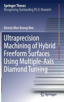 Ultraprecision Machining of Hybrid Freeform Surfaces Using Multiple-Axis Diamond Turning - Neo, Dennis Wee Keong