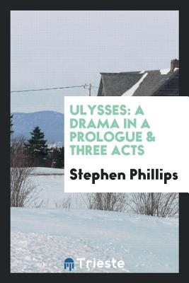 Ulysses: A Drama in a Prologue & Three Acts - Phillips, Stephen, Professor