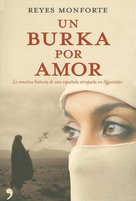 Un Burka Por Amor/ Burka by Love: La Emotiva Historia de Una Espanola Atrapada En Afganistan - Monforte, Reyes