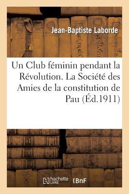 Un Club Feminin Pendant La Revolution. La Societe Des Amies de La Constitution de Pau - Laborde, Jean-Baptiste