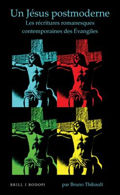 Un Jesus Postmoderne: Les Recritures Romanesques Contemporaines Des Evangiles - Thibault, Bruno