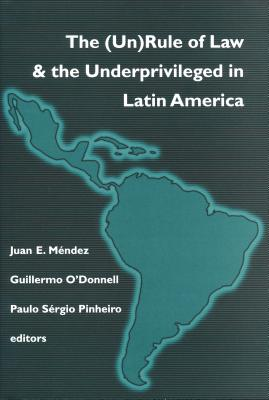(un)Rule of Law and the Underprivileged in Latin America - Mendez, Juan E (Editor), and O'Donnell, Guillermo A (Editor), and Pinheiro, Paulo Sergio (Editor)